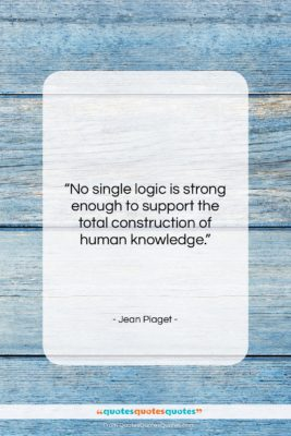 """Jean Piaget quote: """"No single logic is strong enough to…""""- at QuotesQuotesQuotes.com"""
