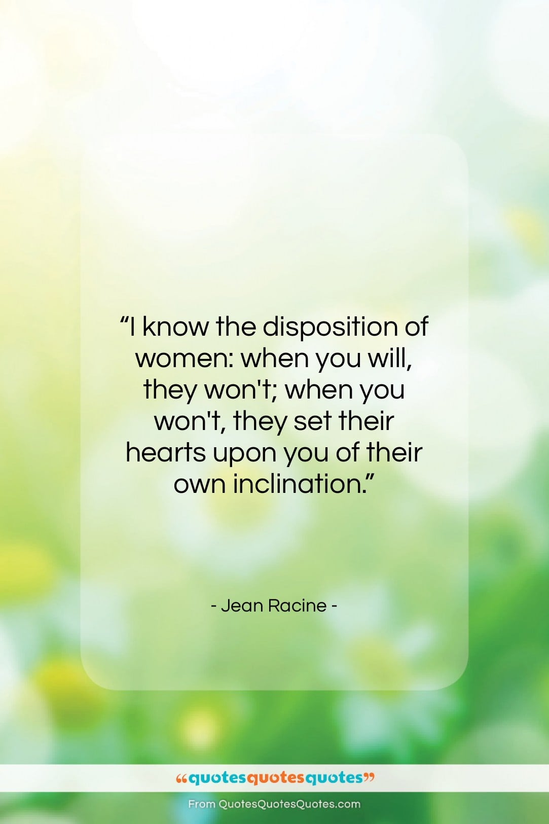 """Jean Racine quote: """"I know the disposition of women: when…""""- at QuotesQuotesQuotes.com"""
