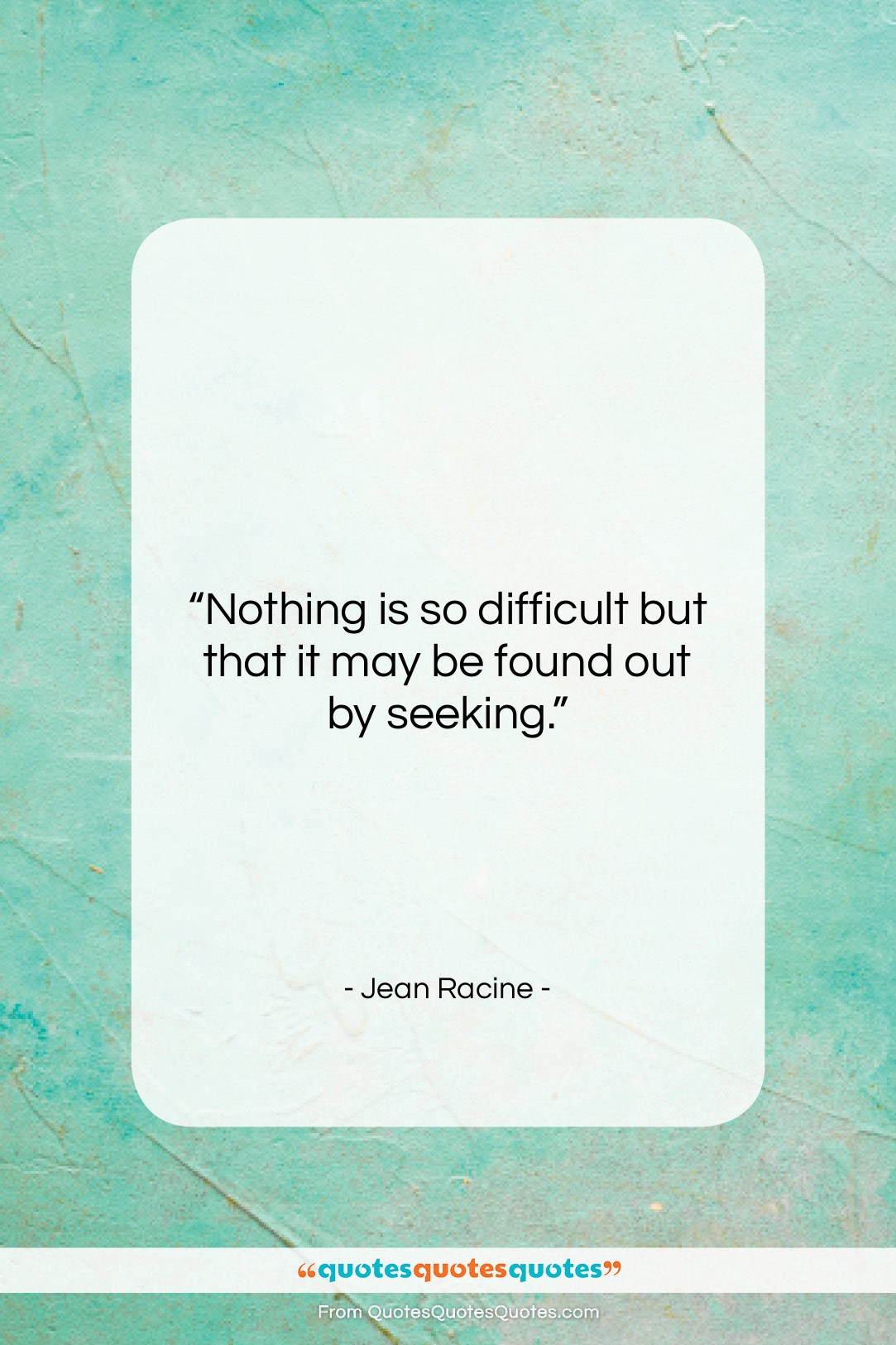 """Jean Racine quote: """"Nothing is so difficult but that it…""""- at QuotesQuotesQuotes.com"""