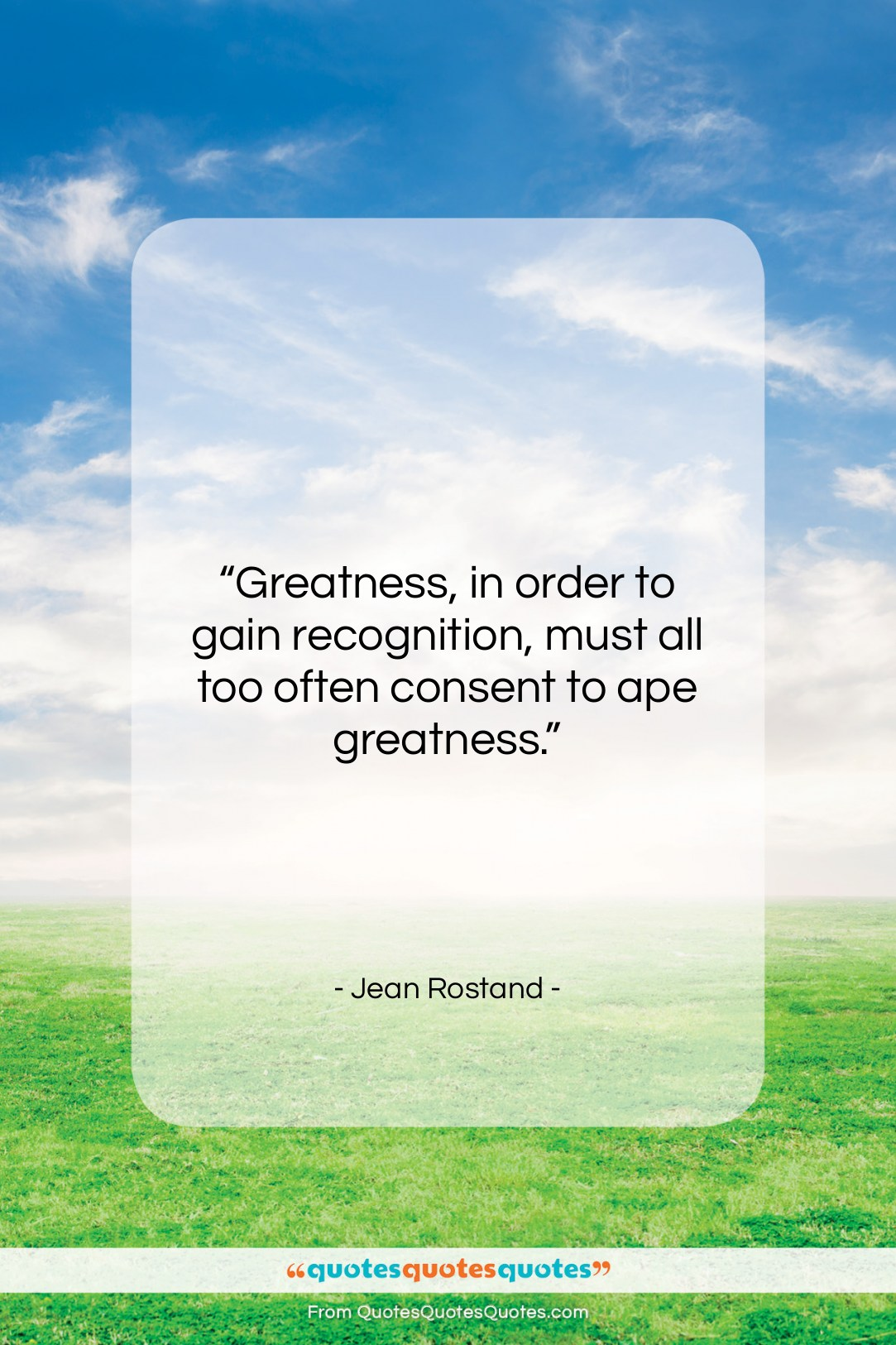 """Jean Rostand quote: """"Greatness, in order to gain recognition, must…""""- at QuotesQuotesQuotes.com"""