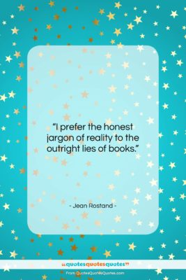 "Jean Rostand quote: ""I prefer the honest jargon of reality…""- at QuotesQuotesQuotes.com"