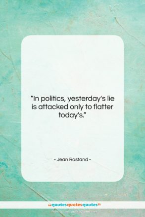 "Jean Rostand quote: ""In politics, yesterday's lie is attacked only…""- at QuotesQuotesQuotes.com"