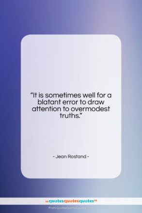 """Jean Rostand quote: """"It is sometimes well for a blatant…""""- at QuotesQuotesQuotes.com"""