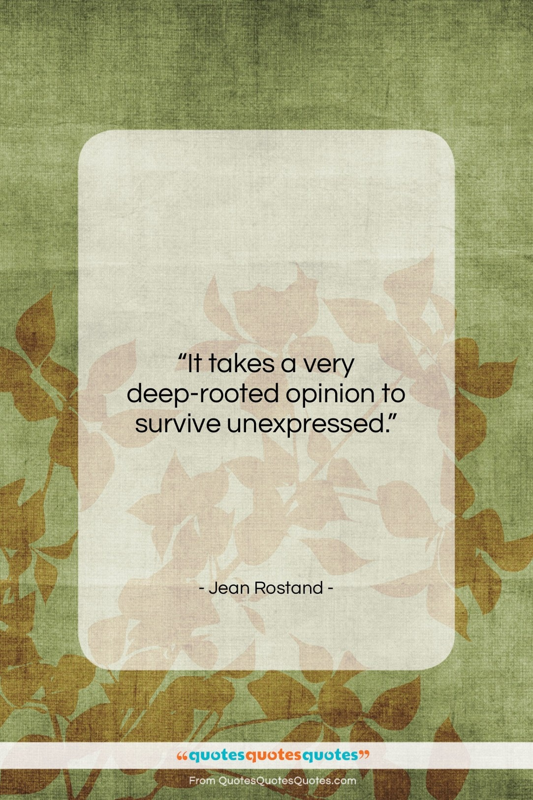 """Jean Rostand quote: """"It takes a very deep-rooted opinion to…""""- at QuotesQuotesQuotes.com"""