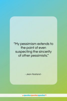"Jean Rostand quote: ""My pessimism extends to the point of…""- at QuotesQuotesQuotes.com"