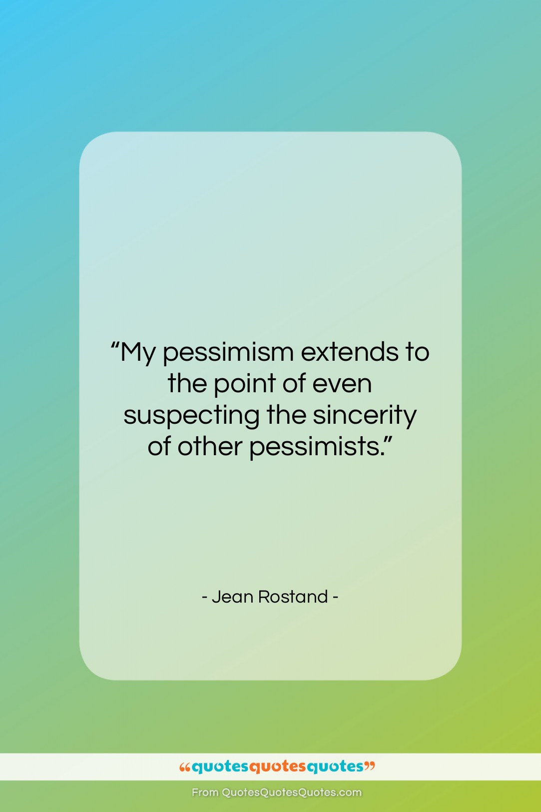 """Jean Rostand quote: """"My pessimism extends to the point of…""""- at QuotesQuotesQuotes.com"""