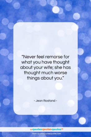 "Jean Rostand quote: ""Never feel remorse for what you have…""- at QuotesQuotesQuotes.com"