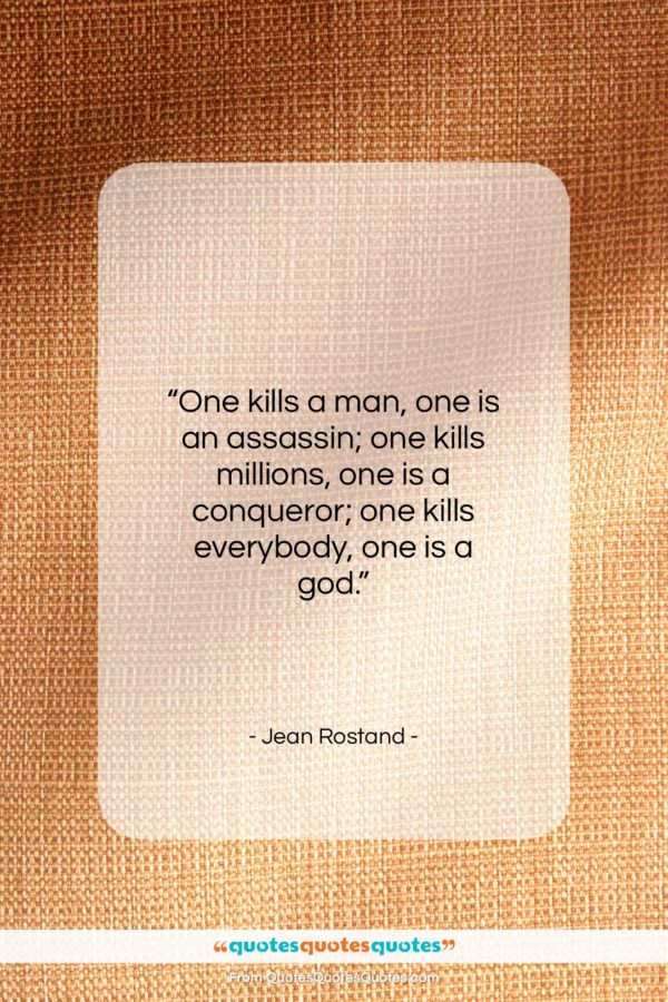 "Jean Rostand quote: ""One kills a man, one is an…""- at QuotesQuotesQuotes.com"
