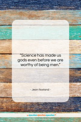 "Jean Rostand quote: ""Science has made us gods even before…""- at QuotesQuotesQuotes.com"
