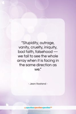 """Jean Rostand quote: """"Stupidity, outrage, vanity, cruelty, iniquity, bad faith,…""""- at QuotesQuotesQuotes.com"""