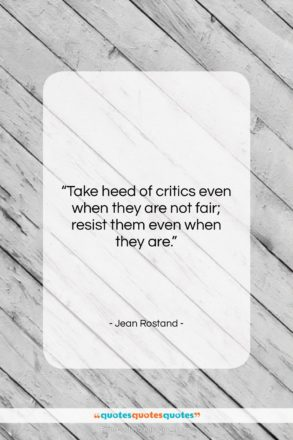 """Jean Rostand quote: """"Take heed of critics even when they…""""- at QuotesQuotesQuotes.com"""