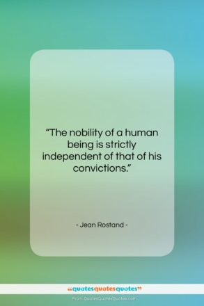 """Jean Rostand quote: """"The nobility of a human being is…""""- at QuotesQuotesQuotes.com"""