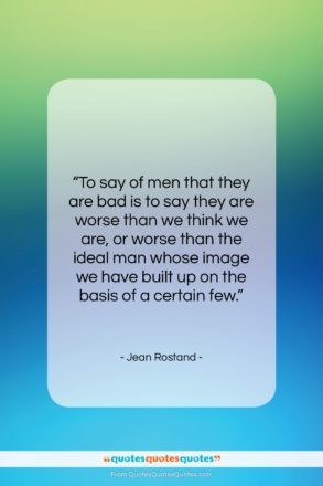 """Jean Rostand quote: """"To say of men that they are…""""- at QuotesQuotesQuotes.com"""