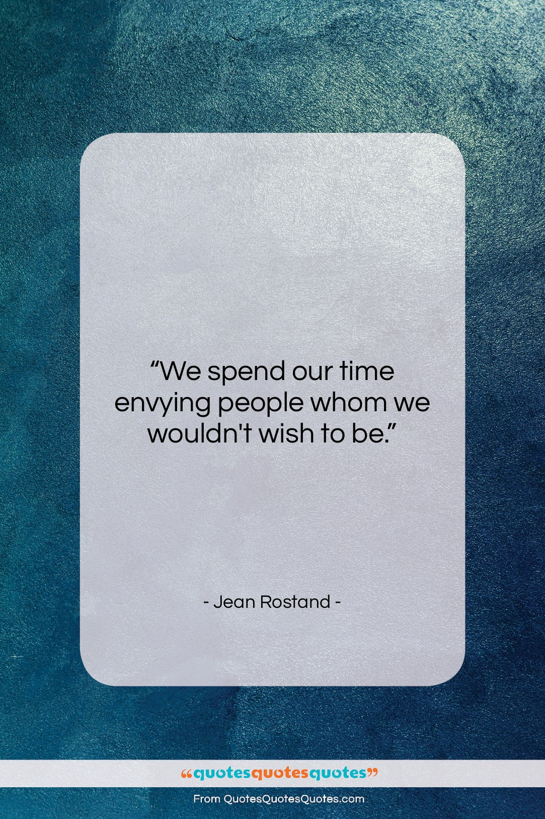 """Jean Rostand quote: """"We spend our time envying people whom…""""- at QuotesQuotesQuotes.com"""
