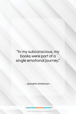"""Jeanette Winterson quote: """"In my subconscious, my books were part…""""- at QuotesQuotesQuotes.com"""