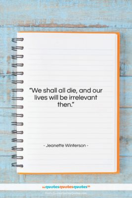"Jeanette Winterson quote: ""We shall all die, and our lives…""- at QuotesQuotesQuotes.com"