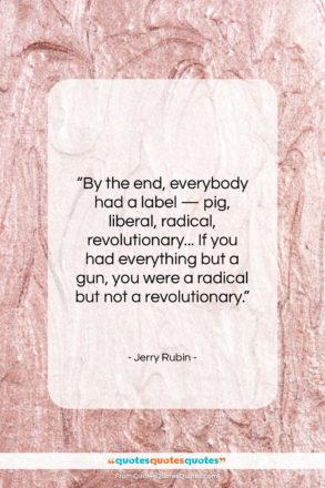 """Jerry Rubin quote: """"By the end, everybody had a label…""""- at QuotesQuotesQuotes.com"""