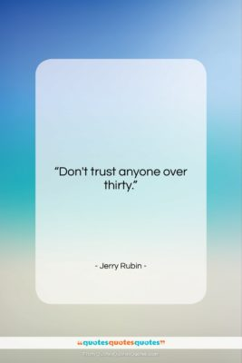 "Jerry Rubin quote: ""Don't trust anyone over thirty….""- at QuotesQuotesQuotes.com"