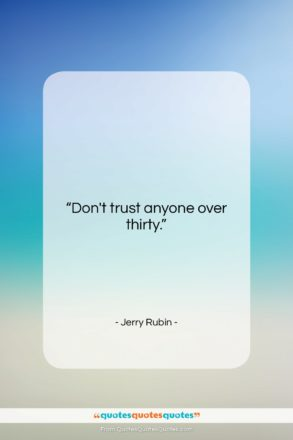 """Jerry Rubin quote: """"Don't trust anyone over thirty….""""- at QuotesQuotesQuotes.com"""