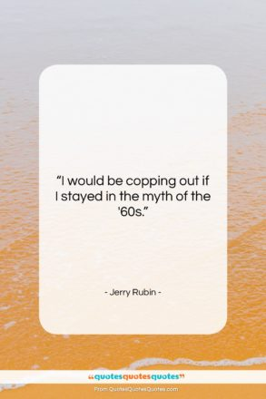"""Jerry Rubin quote: """"I would be copping out if I…""""- at QuotesQuotesQuotes.com"""