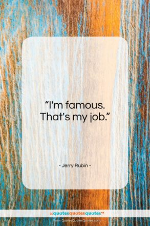 "Jerry Rubin quote: ""I'm famous. That's my job…""- at QuotesQuotesQuotes.com"