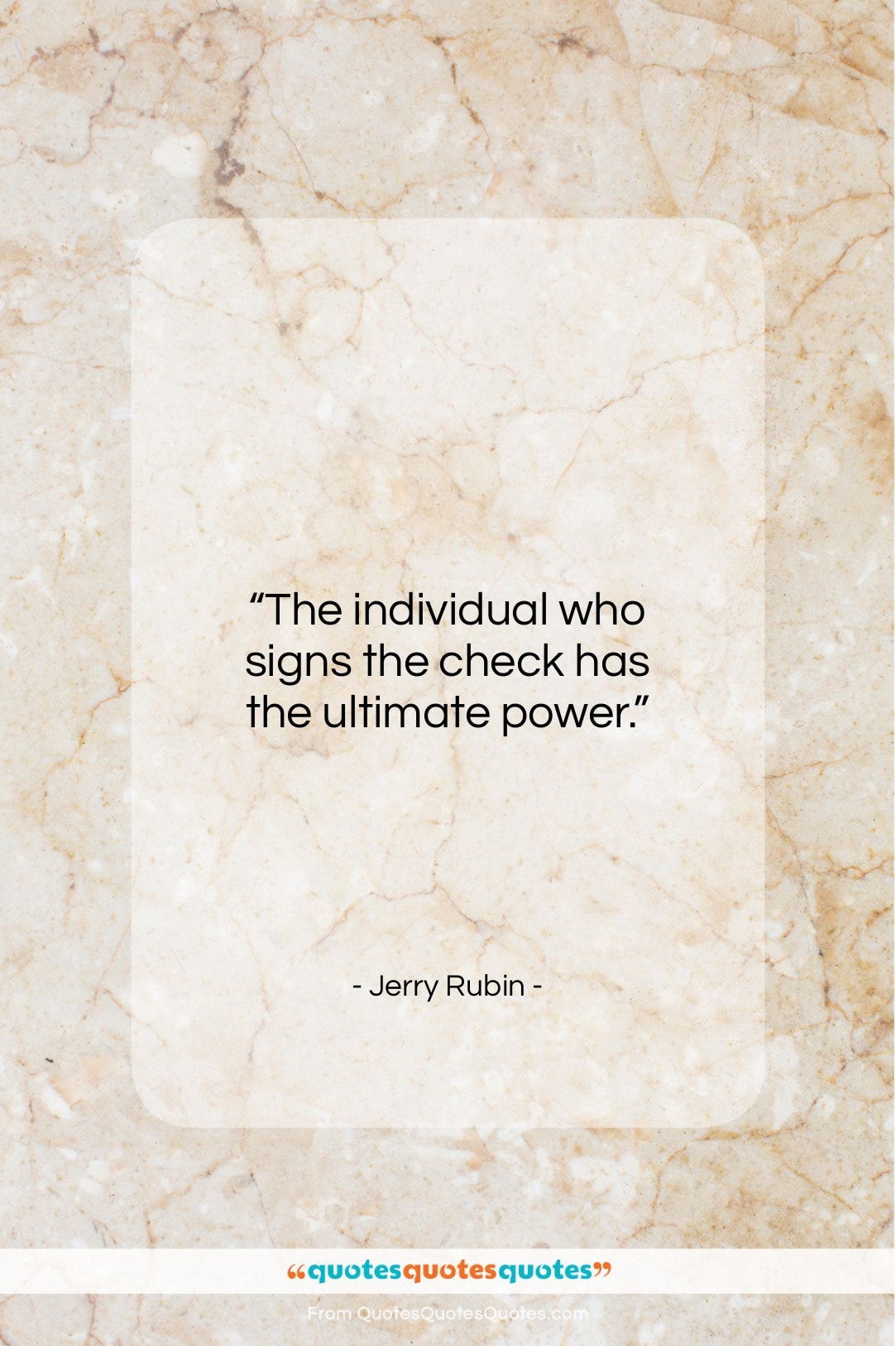 """Jerry Rubin quote: """"The individual who signs the check has…""""- at QuotesQuotesQuotes.com"""