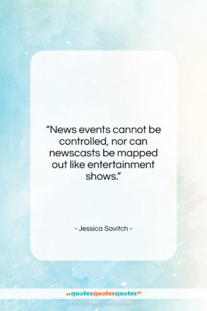 """Jessica Savitch quote: """"News events cannot be controlled, nor can…""""- at QuotesQuotesQuotes.com"""