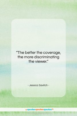 """Jessica Savitch quote: """"The better the coverage, the more discriminating…""""- at QuotesQuotesQuotes.com"""