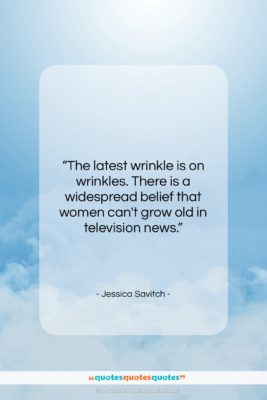 "Jessica Savitch quote: ""The latest wrinkle is on wrinkles. There…""- at QuotesQuotesQuotes.com"