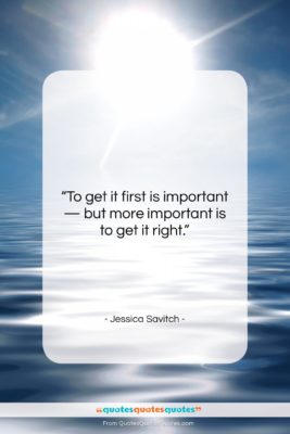 """Jessica Savitch quote: """"To get it first is important —…""""- at QuotesQuotesQuotes.com"""