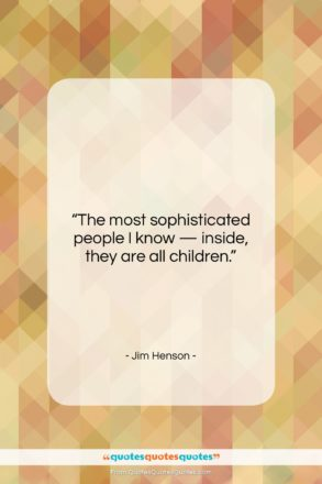 """Jim Henson quote: """"The most sophisticated people I know…""""- at QuotesQuotesQuotes.com"""