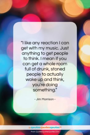 """Jim Morrison quote: """"I like any reaction I can get…""""- at QuotesQuotesQuotes.com"""