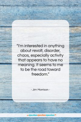 """Jim Morrison quote: """"I'm interested in anything about revolt, disorder,…""""- at QuotesQuotesQuotes.com"""