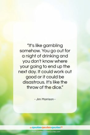 """Jim Morrison quote: """"It's like gambling somehow. You go out…""""- at QuotesQuotesQuotes.com"""