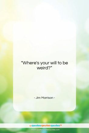 """Jim Morrison quote: """"Where's your will to be weird?…""""- at QuotesQuotesQuotes.com"""