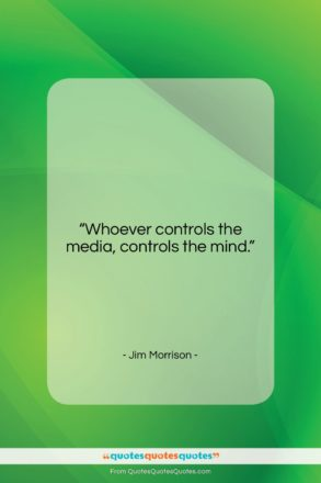 """Jim Morrison quote: """"Whoever controls the media, controls the mind….""""- at QuotesQuotesQuotes.com"""