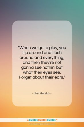 """Jimi Hendrix quote: """"When we go to play, you flip…""""- at QuotesQuotesQuotes.com"""
