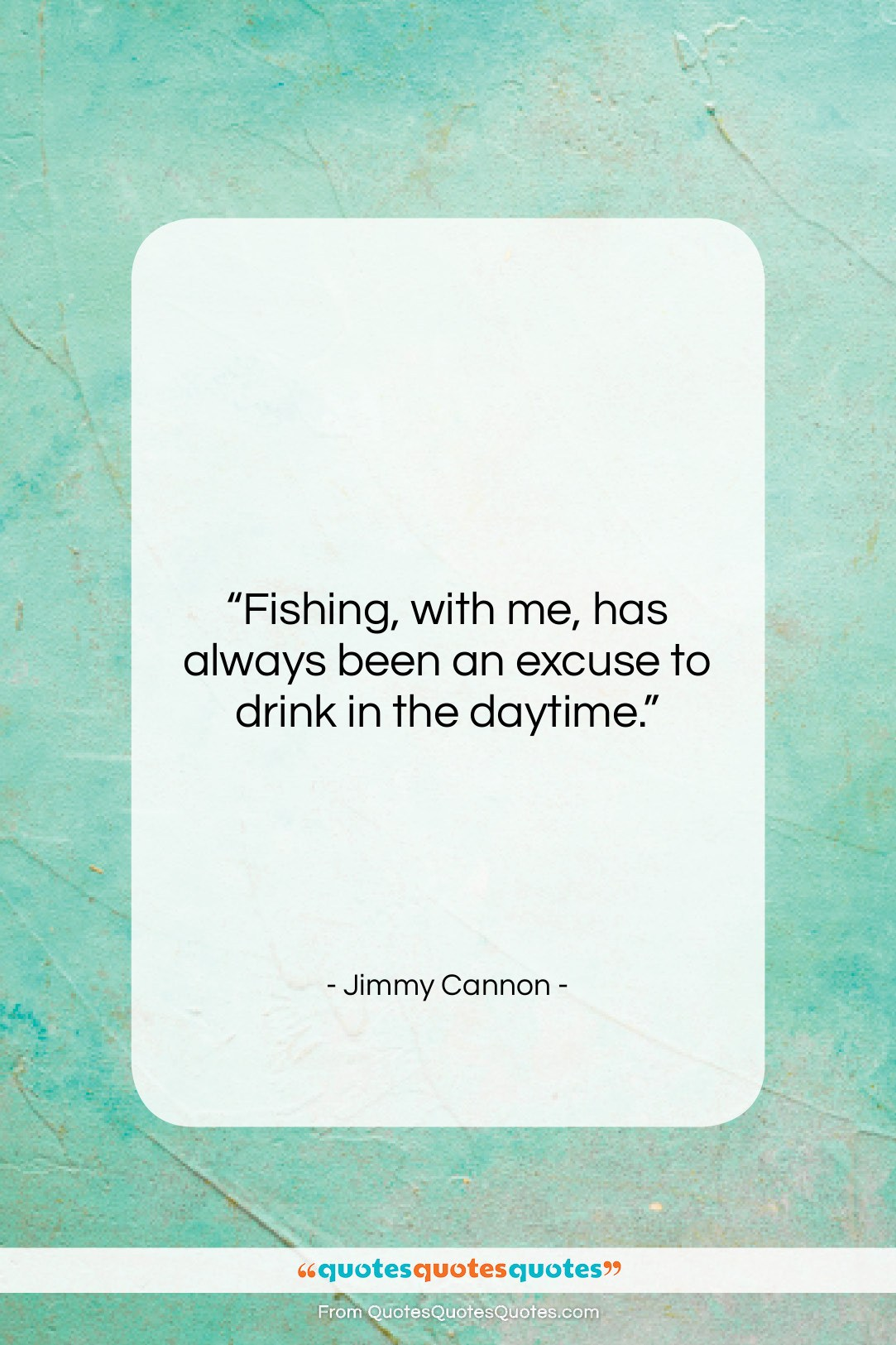 """Jimmy Cannon quote: """"Fishing, with me, has always been an…""""- at QuotesQuotesQuotes.com"""