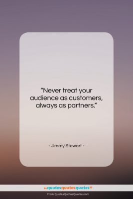 """Jimmy Stewart quote: """"Never treat your audience as customers, always…""""- at QuotesQuotesQuotes.com"""