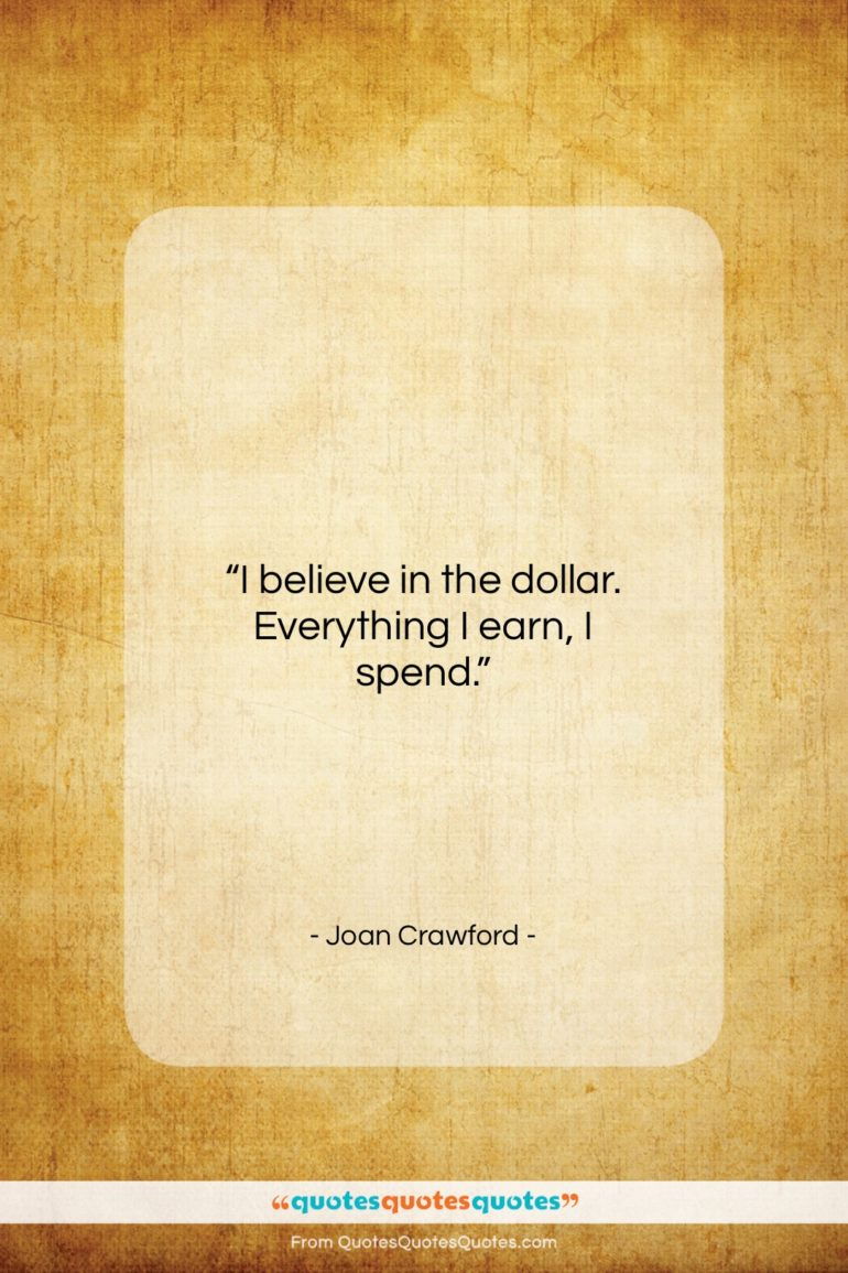 """Joan Crawford quote: """"I believe in the dollar. Everything I…""""- at QuotesQuotesQuotes.com"""