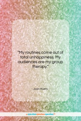 """Joan Rivers quote: """"My routines come out of total unhappiness….""""- at QuotesQuotesQuotes.com"""