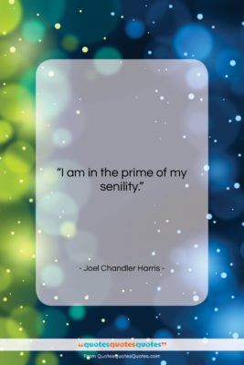 "Joel Chandler Harris quote: ""I am in the prime of my…""- at QuotesQuotesQuotes.com"