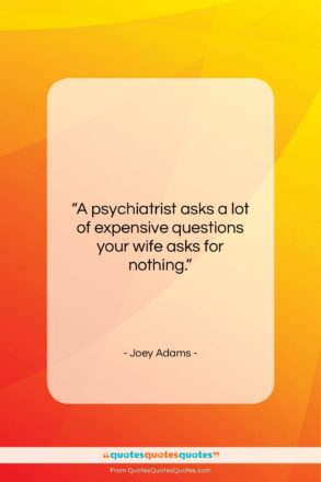 """Joey Adams quote: """"A psychiatrist asks a lot of expensive…""""- at QuotesQuotesQuotes.com"""