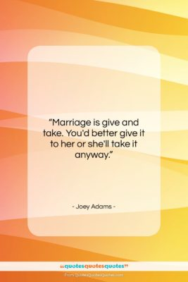 """Joey Adams quote: """"Marriage is give and take. You'd better…""""- at QuotesQuotesQuotes.com"""
