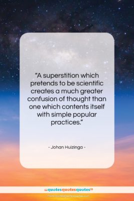 """Johan Huizinga quote: """"A superstition which pretends to be scientific…""""- at QuotesQuotesQuotes.com"""