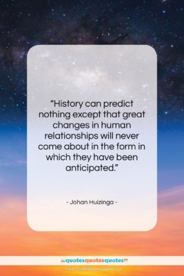 """Johan Huizinga quote: """"History can predict nothing except that great…""""- at QuotesQuotesQuotes.com"""