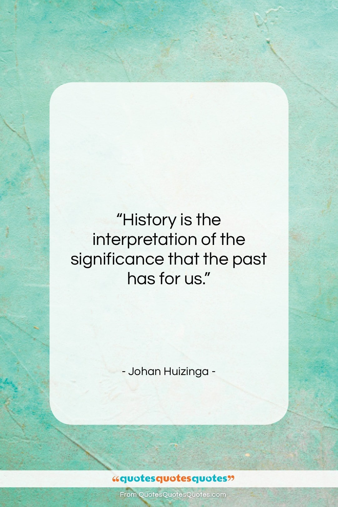 """Johan Huizinga quote: """"History is the interpretation of the significance…""""- at QuotesQuotesQuotes.com"""