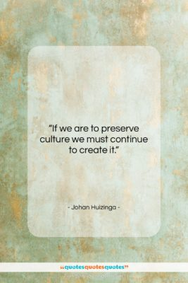 """Johan Huizinga quote: """"If we are to preserve culture we…""""- at QuotesQuotesQuotes.com"""