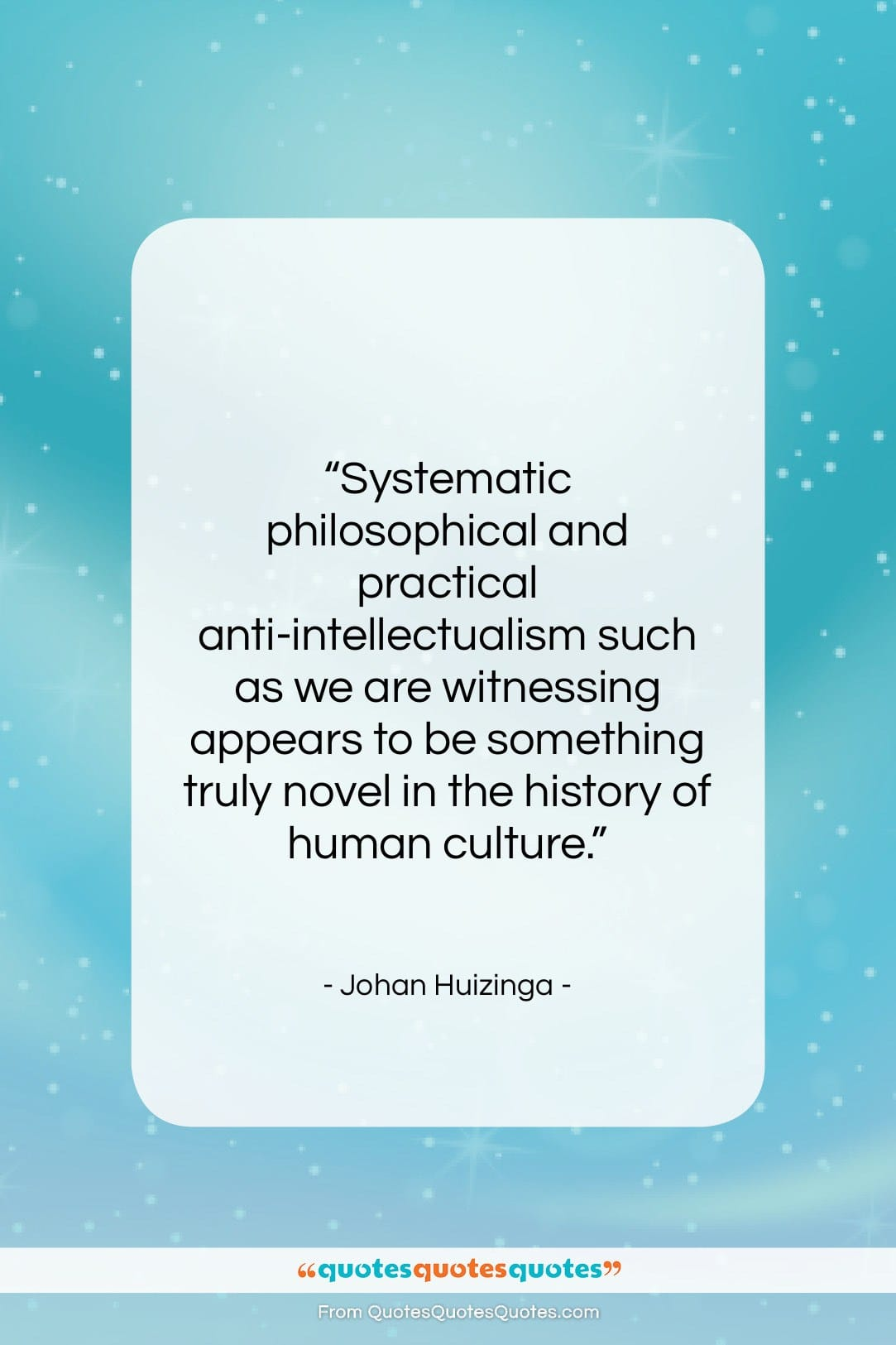 """Johan Huizinga quote: """"Systematic philosophical and practical anti-intellectualism such as…""""- at QuotesQuotesQuotes.com"""
