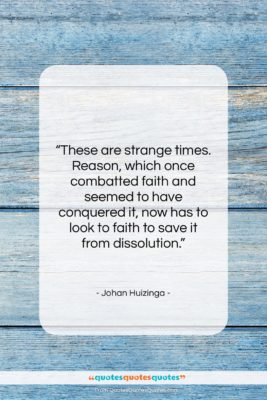 """Johan Huizinga quote: """"These are strange times. Reason, which once…""""- at QuotesQuotesQuotes.com"""